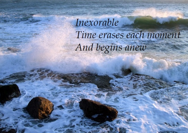 Inexorable Time erases each moment And begins anew
