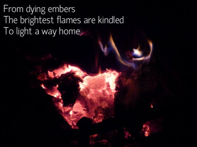 From dying embers The brightest flames are kindled To light the way home