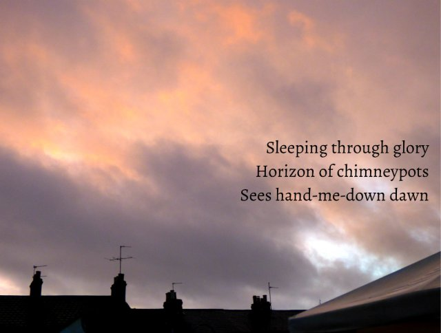 Sleeping through glory Horizon of chimneypots Sees hand-me-down dawn