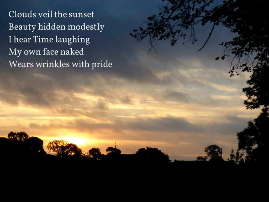 Clouds veil the sunset Beauty hidden modestly I hear Time laughing My own face naked Wears wrinkles with pride